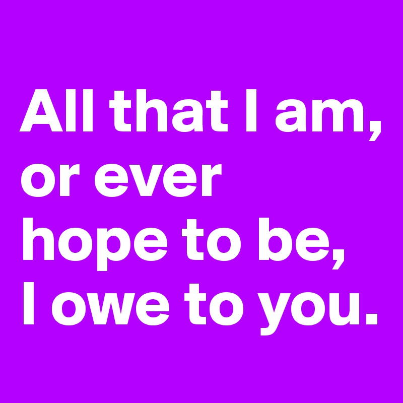 All that I am,  or ever hope to be,  I owe to you.