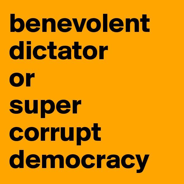benevolent dictator  or  super corrupt democracy