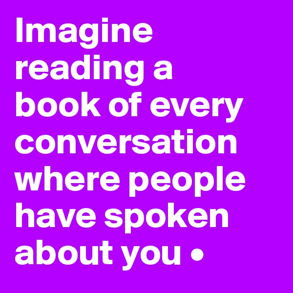 Imagine reading a book of every conversation where people have spoken about you •