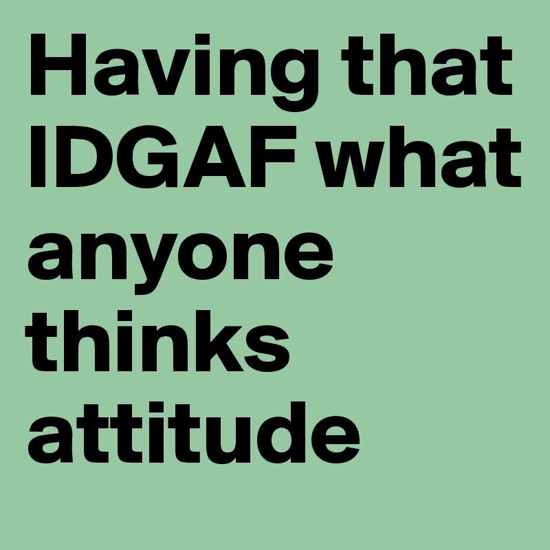 Having that IDGAF what anyone thinks attitude