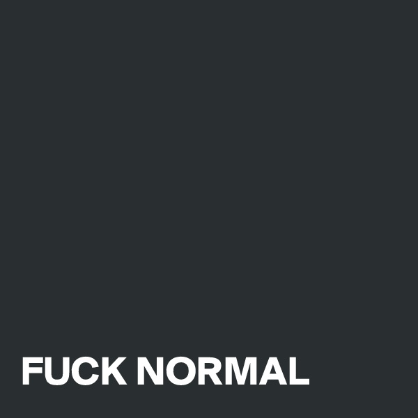 FUCK NORMAL