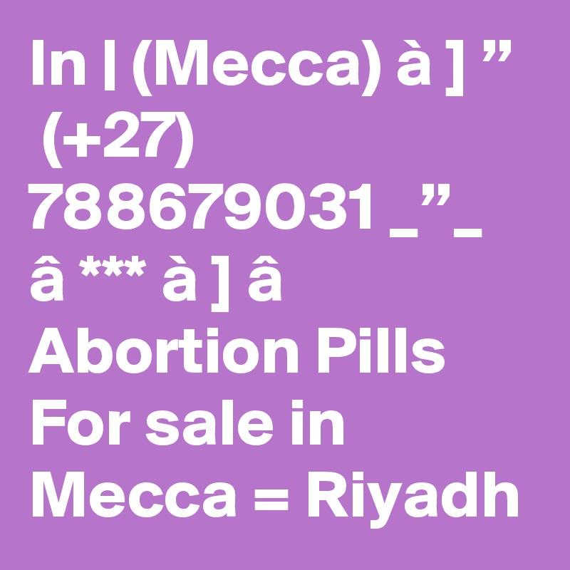 """In   (Mecca) à ] """"  (+27) 788679031 _""""_ â *** à ] â Abortion Pills For sale in Mecca = Riyadh"""