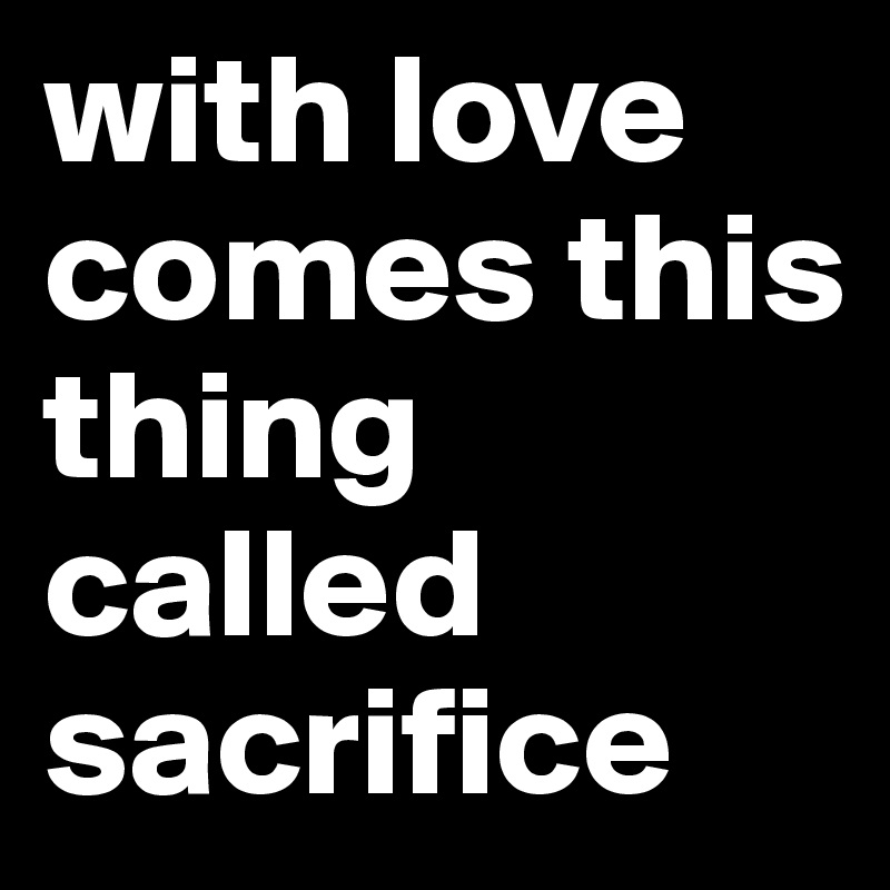 with love comes this thing called sacrifice