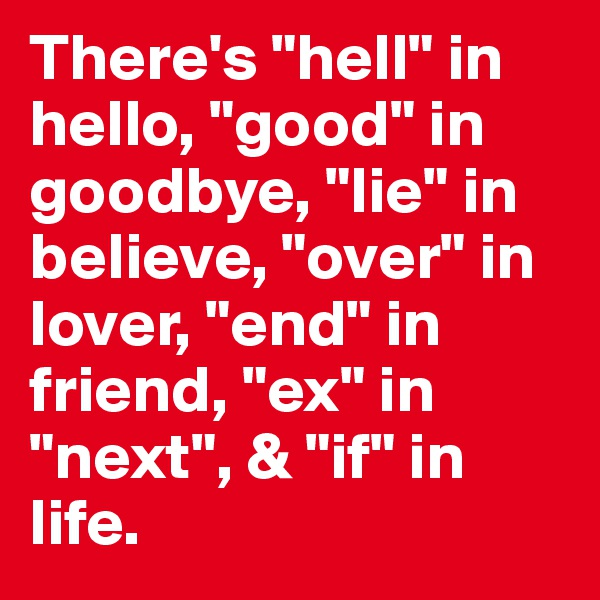 """There's """"hell"""" in hello, """"good"""" in goodbye, """"lie"""" in believe, """"over"""" in lover, """"end"""" in friend, """"ex"""" in """"next"""", & """"if"""" in life."""