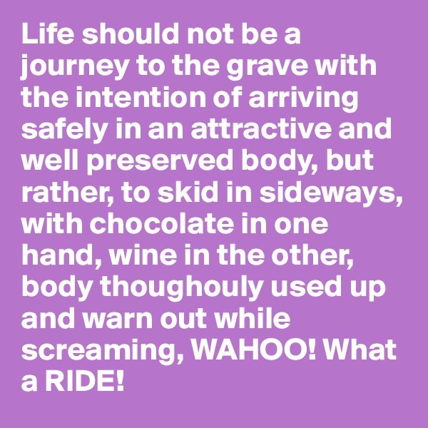 Life should not be a journey to the grave with the intention of arriving safely in an attractive and well preserved body, but rather, to skid in sideways, with chocolate in one hand, wine in the other, body thoughouly used up and warn out while  screaming, WAHOO! What a RIDE!