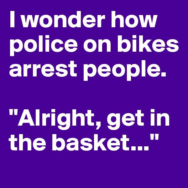 """I wonder how police on bikes arrest people.   """"Alright, get in the basket..."""""""