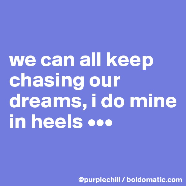 we can all keep chasing our dreams, i do mine in heels •••