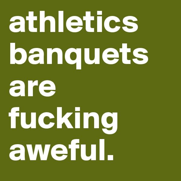 athletics banquets are fucking aweful.