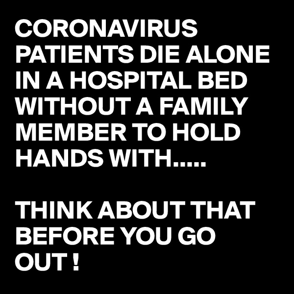 CORONAVIRUS PATIENTS DIE ALONE IN A HOSPITAL BED WITHOUT A FAMILY MEMBER TO HOLD HANDS WITH.....  THINK ABOUT THAT BEFORE YOU GO OUT !