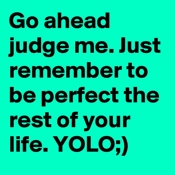 Go ahead judge me. Just remember to be perfect the rest of your life. YOLO;)