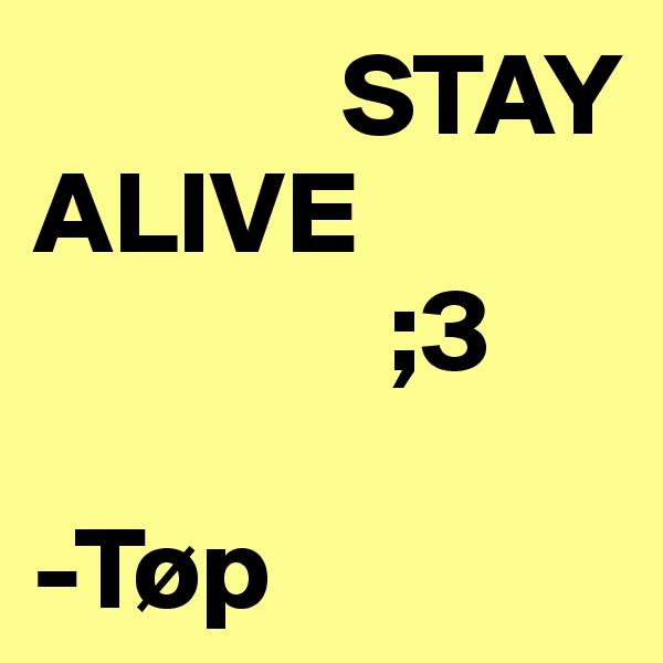 STAY                    ALIVE                ;3  -Tøp