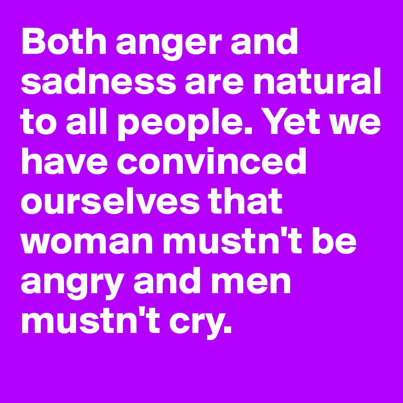 Both anger and sadness are natural to all people. Yet we have convinced ourselves that woman mustn't be angry and men mustn't cry.