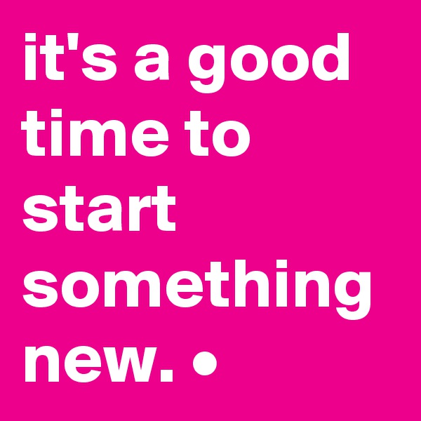 it's a good time to start something new. •