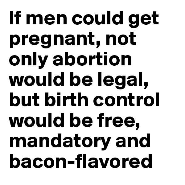 If men could get pregnant, not only abortion would be legal, but birth control would be free, mandatory and bacon-flavored