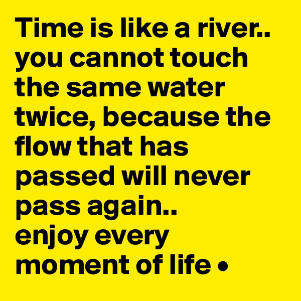 Time is like a river.. you cannot touch the same water twice, because the flow that has passed will never pass again.. enjoy every moment of life •