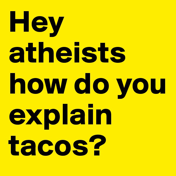 Hey atheists how do you explain tacos?