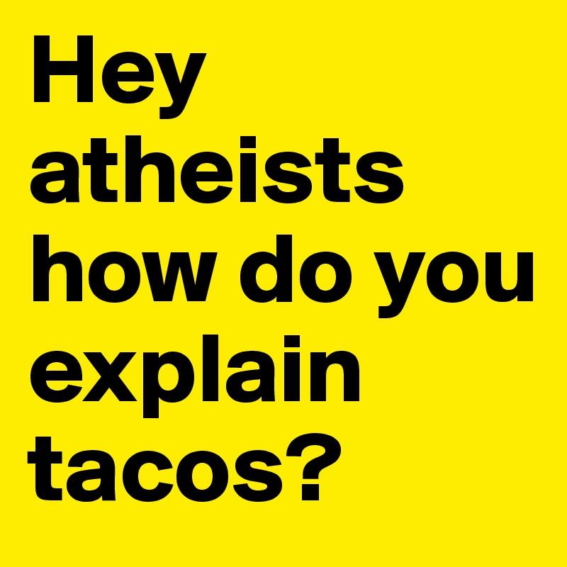 Hey atheists how do you explain tacos?