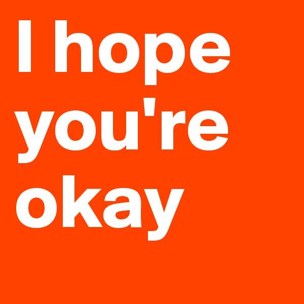 I hope you're okay