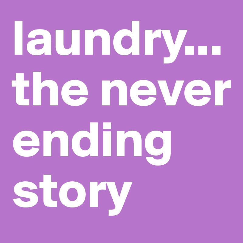 laundry... the never ending story