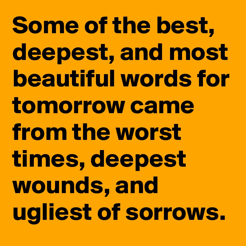 Some of the best, deepest, and most beautiful words for tomorrow came from the worst times, deepest wounds, and ugliest of sorrows.