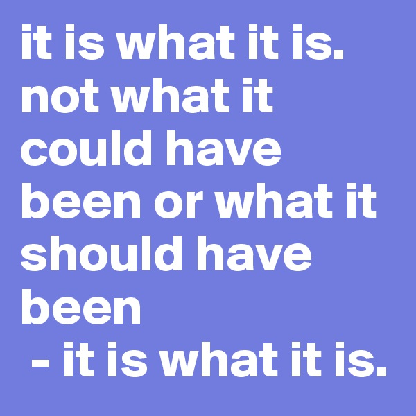 it is what it is. not what it could have been or what it should have been  - it is what it is.