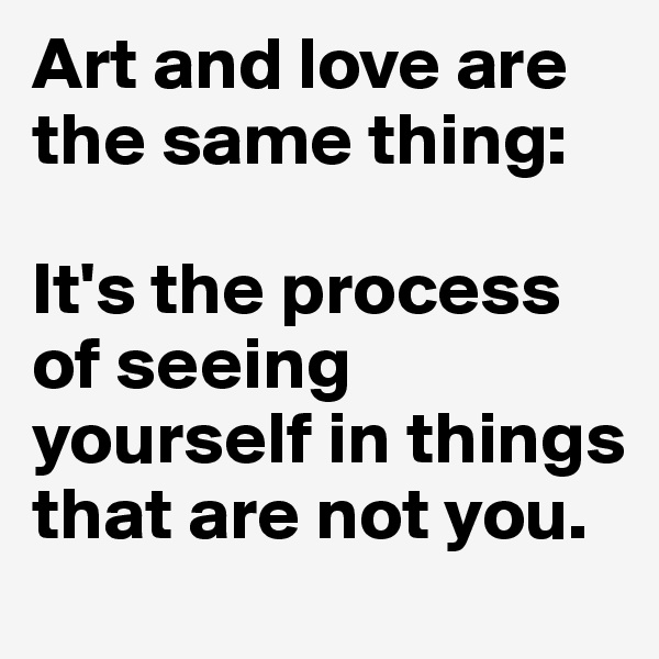 Art and love are the same thing:   It's the process of seeing yourself in things that are not you.