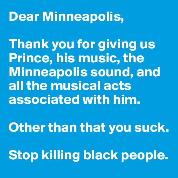 Dear Minneapolis,  Thank you for giving us Prince, his music, the Minneapolis sound, and all the musical acts associated with him.   Other than that you suck.  Stop killing black people.