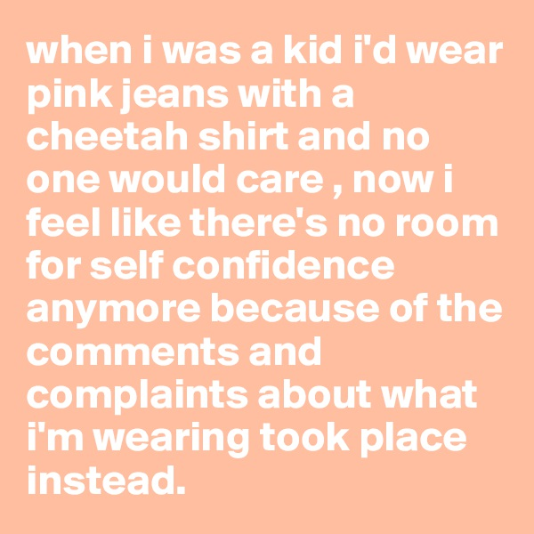 when i was a kid i'd wear pink jeans with a cheetah shirt and no one would care , now i feel like there's no room for self confidence anymore because of the comments and complaints about what i'm wearing took place instead.
