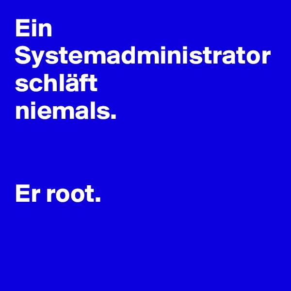 Ein Systemadministrator schläft niemals.   Er root.