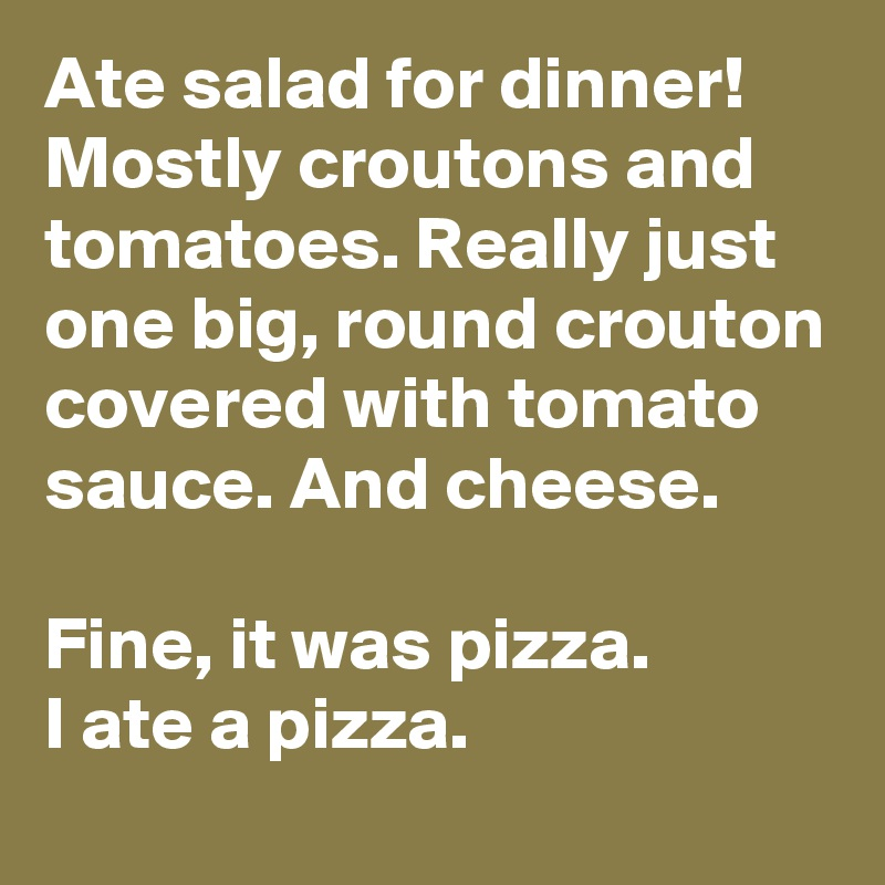 Ate salad for dinner!  Mostly croutons and tomatoes. Really just one big, round crouton covered with tomato sauce. And cheese.   Fine, it was pizza.  I ate a pizza.