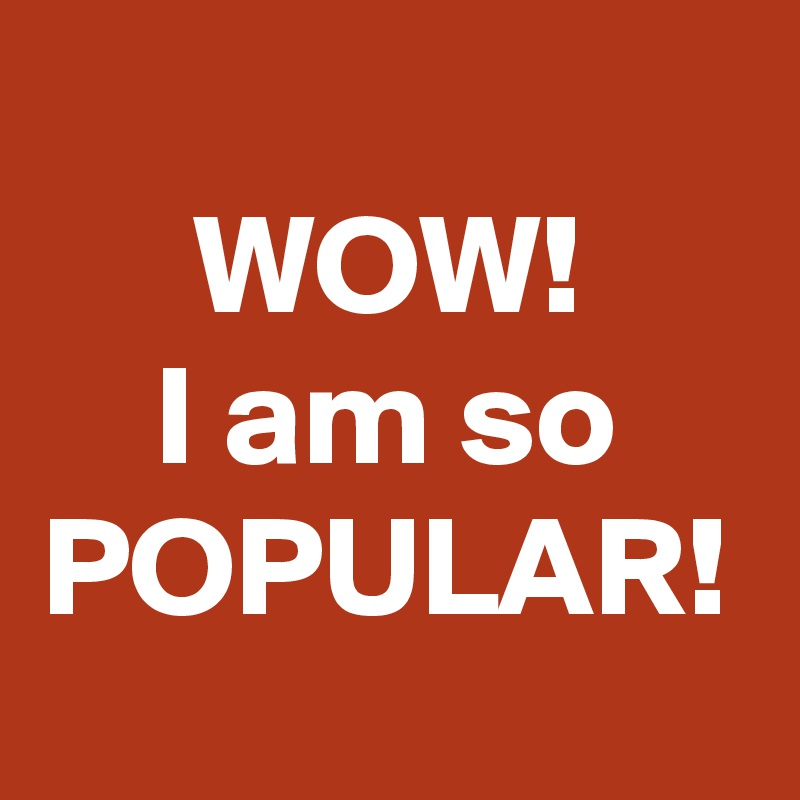 WOW! I am so POPULAR!