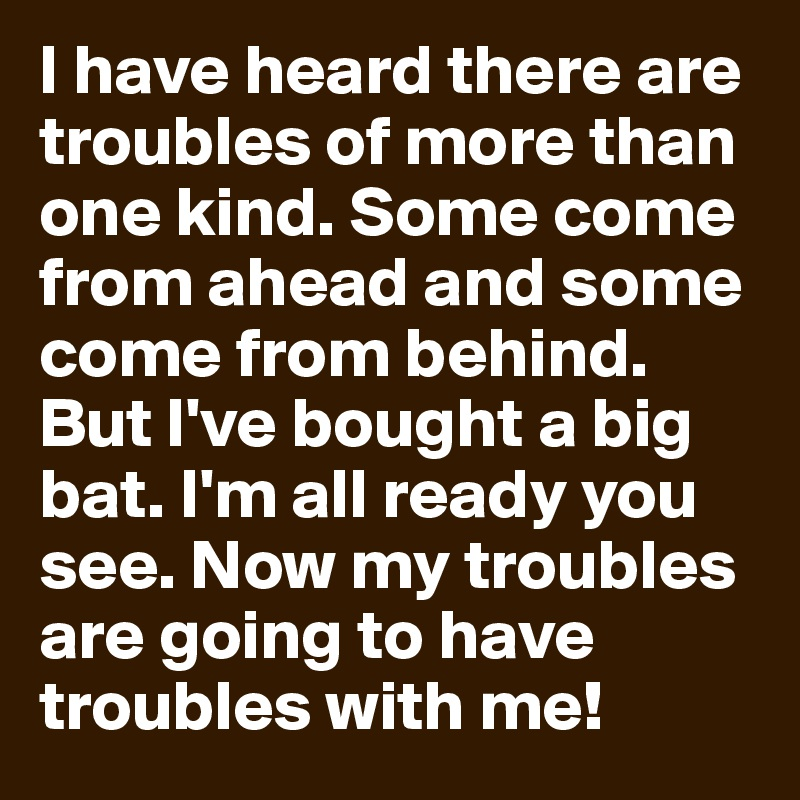 I Have Heard There Are Troubles Of More Than One Kind Some Come