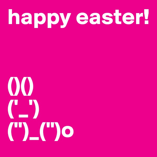 "happy easter!   ()() ('_') ("")_("")o"