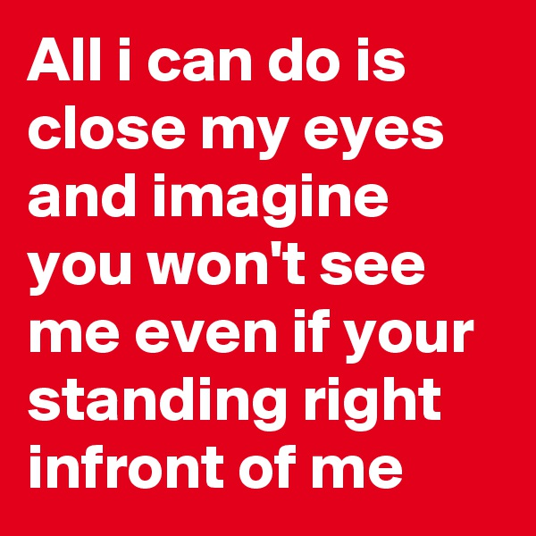 All i can do is close my eyes and imagine you won't see me even if your standing right infront of me