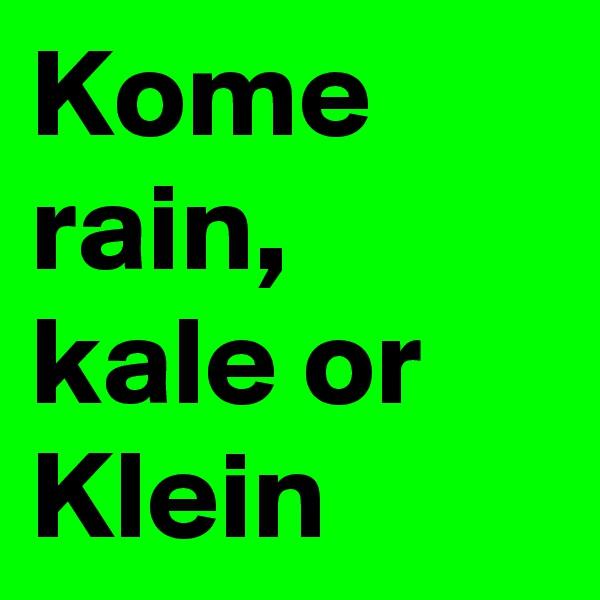 Kome rain, kale or Klein