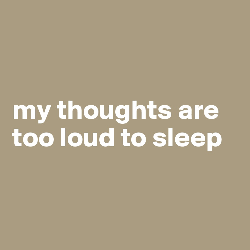 my thoughts are too loud to sleep