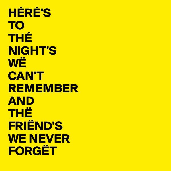 HÉRÉ'S TO  THÉ NIGHT'S WË CAN'T REMEMBER AND  THË FRIËND'S  WE NEVER  FORGËT
