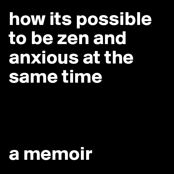 how its possible to be zen and anxious at the same time    a memoir
