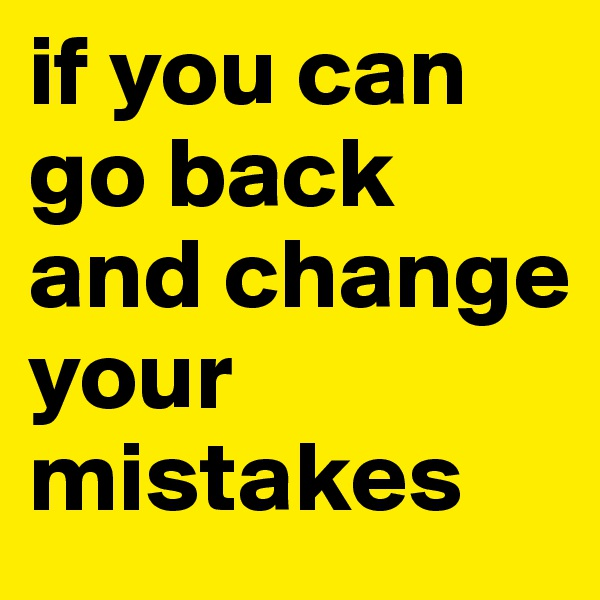 if you can go back    and change your mistakes