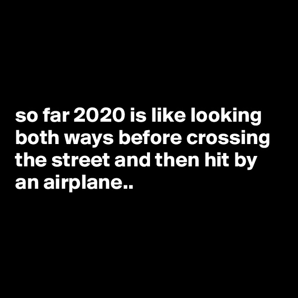 so far 2020 is like looking both ways before crossing the street and then hit by an airplane..