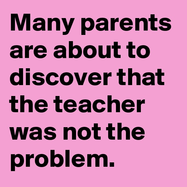 Many parents are about to discover that the teacher was not the problem.
