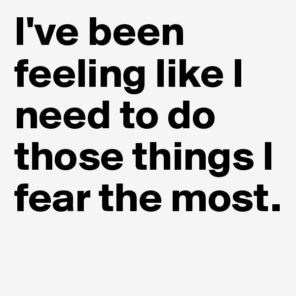 I've been feeling like I need to do those things I fear the most.