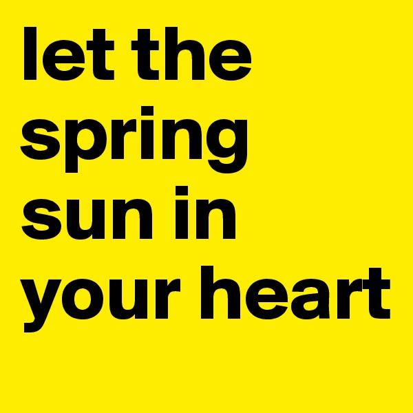 let the spring sun in your heart