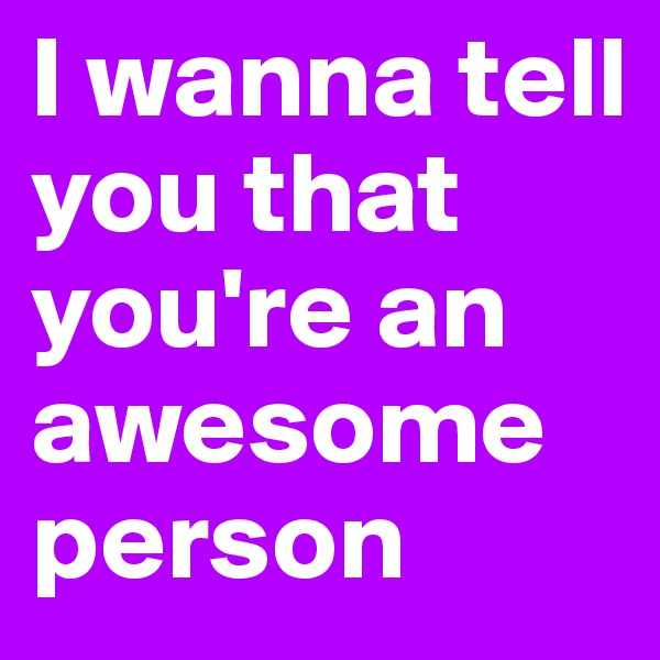 I wanna tell you that you're an awesome person