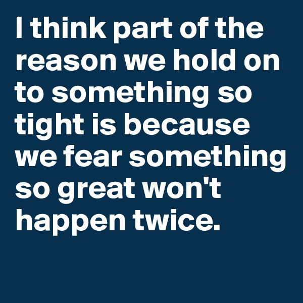 I think part of the reason we hold on to something so tight is because we fear something so great won't happen twice.