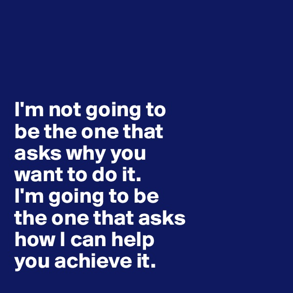 I'm not going to  be the one that  asks why you  want to do it.  I'm going to be  the one that asks  how I can help  you achieve it.