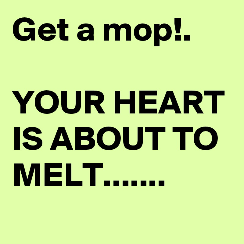 Get a mop!.  YOUR HEART IS ABOUT TO MELT.......