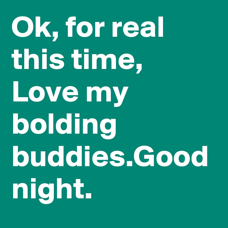 Ok, for real this time, Love my bolding buddies Good night