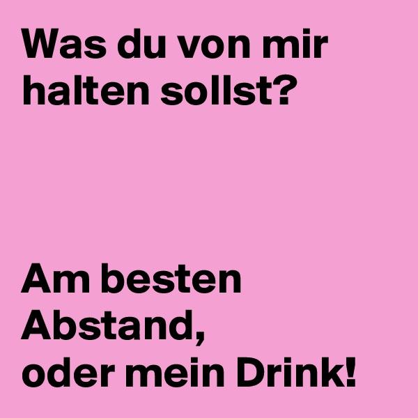 Was du von mir halten sollst?    Am besten Abstand, oder mein Drink!
