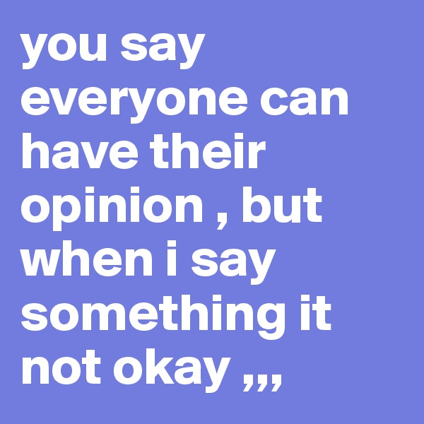 you say everyone can have their  opinion , but when i say something it not okay ,,,